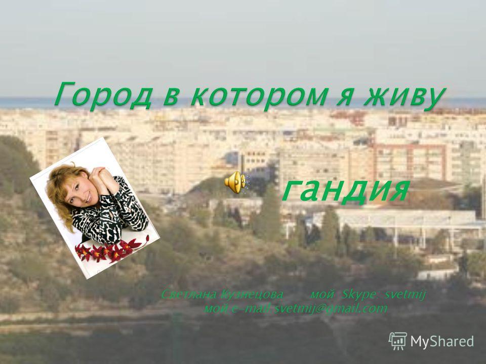 Светлана Кузнецова мой Skype: svetmij мой е-mail:svetmij@gmail.com гандия