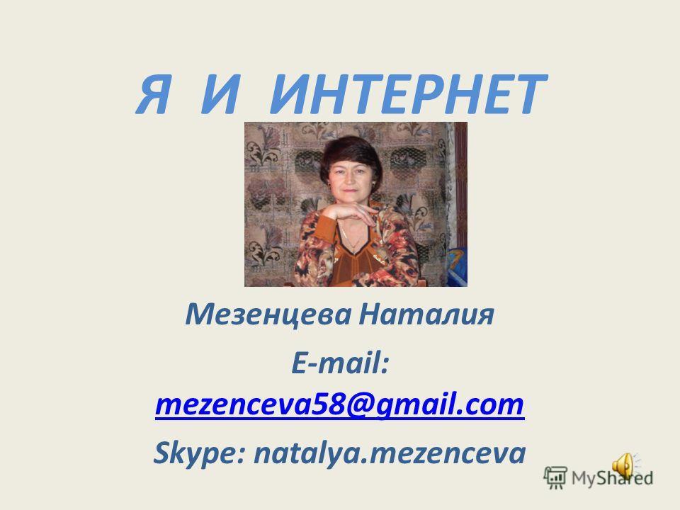 Я И ИНТЕРНЕТ Мезенцева Наталия Е-mail: mezenceva58@gmail.com mezenceva58@gmail.com Skype: natalya.mezenceva