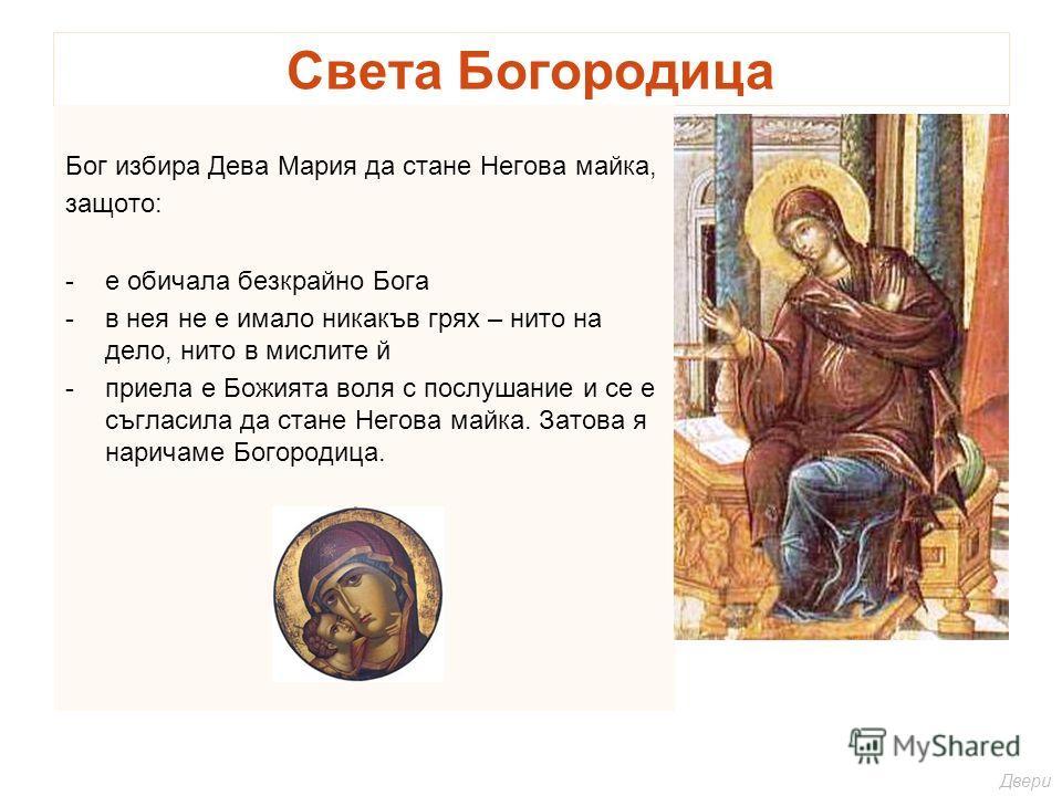 Света Богородица Бог избира Дева Мария да стане Негова майка, защото: -е обичала безкрайно Бога -в нея не е имало никакъв грях – нито на дело, нито в мислите й -приела е Божията воля с послушание и се е съгласила да стане Негова майка. Затова я нарич