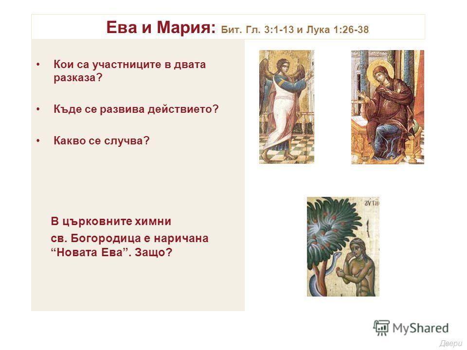 Ева и Мария: Бит. Гл. 3:1-13 и Лука 1:26-38 Кои са участниците в двата разказа? Къде се развива действието? Какво се случва? В църковните химни св. Богородица е наричана Новата Ева. Защо? Двери