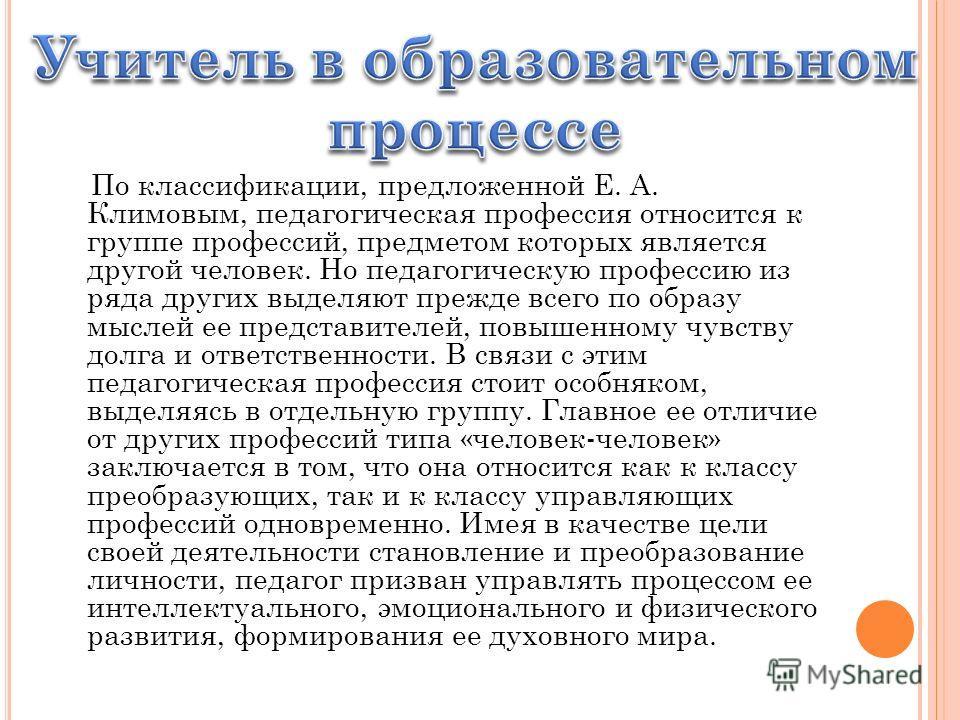 По классификации, предложенной Е. А. Климовым, педагогическая профессия относится к группе профессий, предметом которых является другой человек. Но педагогическую профессию из ряда других выделяют прежде всего по образу мыслей ее представителей, повы