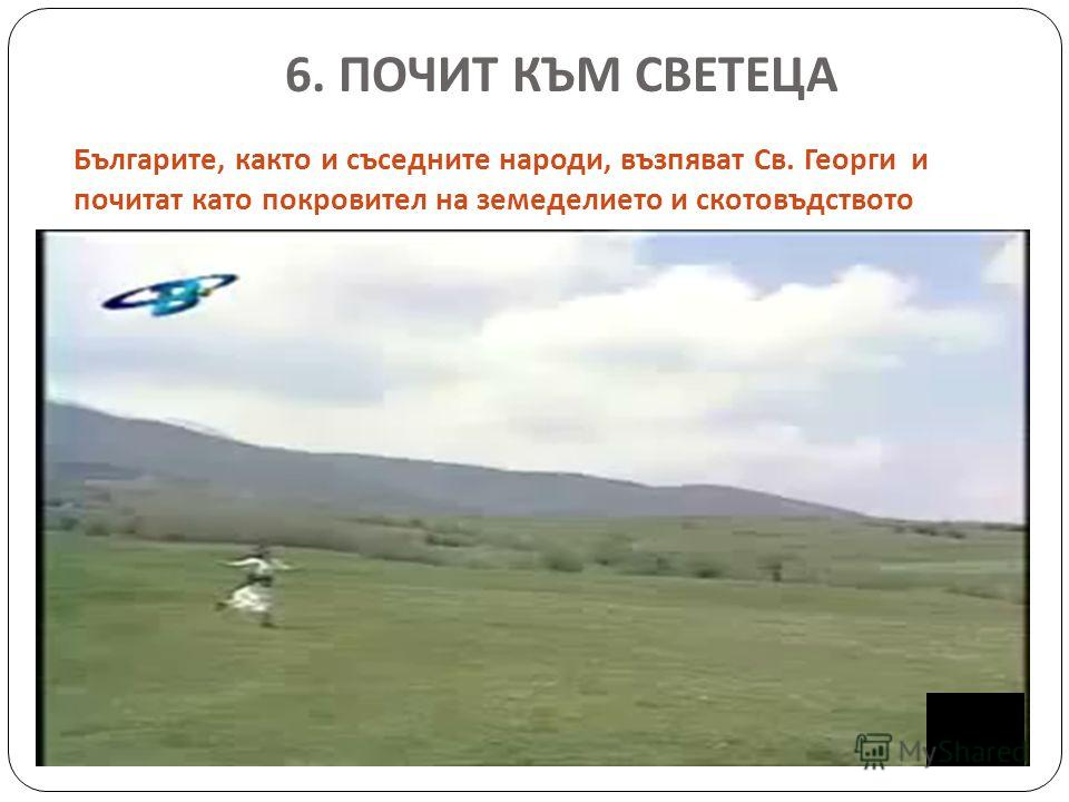 6. ПОЧИТ КЪМ СВЕТЕЦА Българите, както и съседните народи, възпяват Св. Георги и почитат като покровител на земеделието и скотовъдството