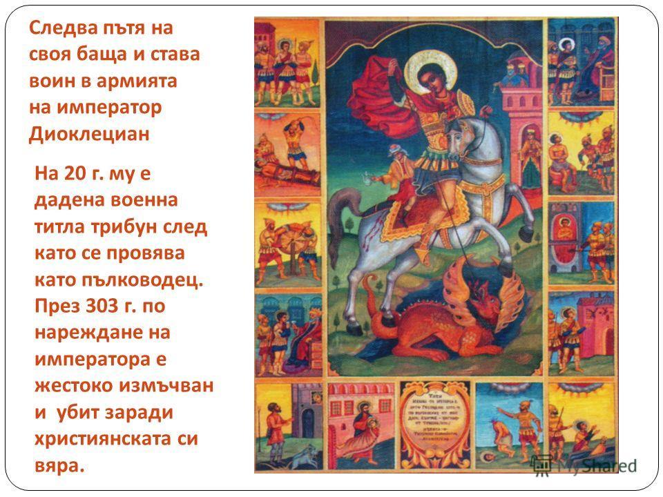 Следва пътя на своя баща и става воин в армията на император Диоклециан На 20 г. му е дадена военна титла трибун след като се провява като пълководец. През 303 г. по нареждане на императора е жестоко измъчван и убит заради християнската си вяра.