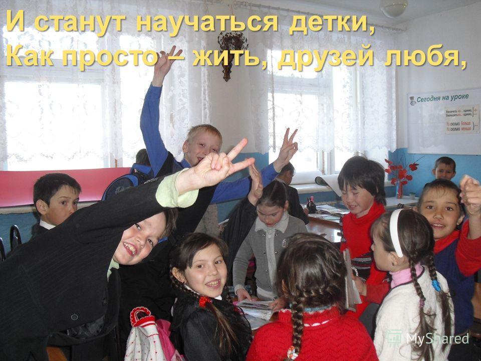 И станут научаться детки, Как просто – жить, друзей любя, И станут научаться детки, Как просто – жить, друзей любя,