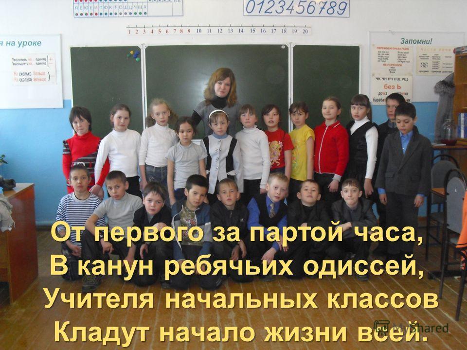 От первого за партой часа, В канун ребячьих одиссей, От первого за партой часа, В канун ребячьих одиссей, Учителя начальных классов Кладут начало жизни всей.