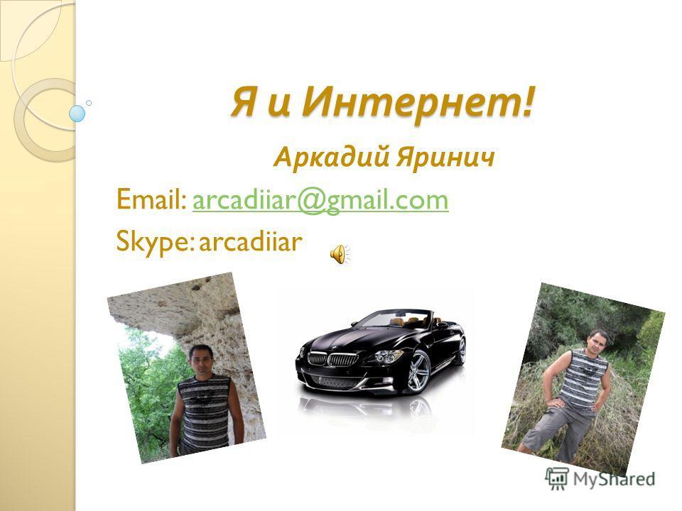 Я и Интернет ! Аркадий Яринич Email: arcadiiar@gmail.comarcadiiar@gmail.com Skype: arcadiiar