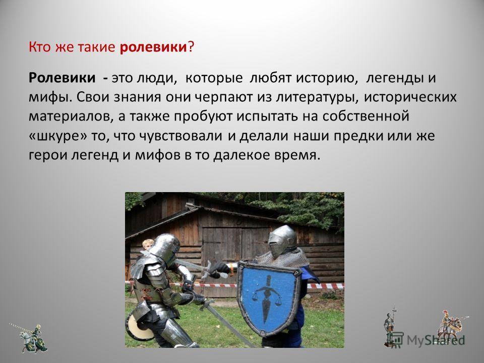 Ролевые игры Ролевые игры – это игры, участники которых действуют в рамках выбранных ими ролей. Игроки следуют сюжету, созданному руководителем группы (мастером), но могут свободно импровизировать в рамках установленных правил, определяя тем самым на