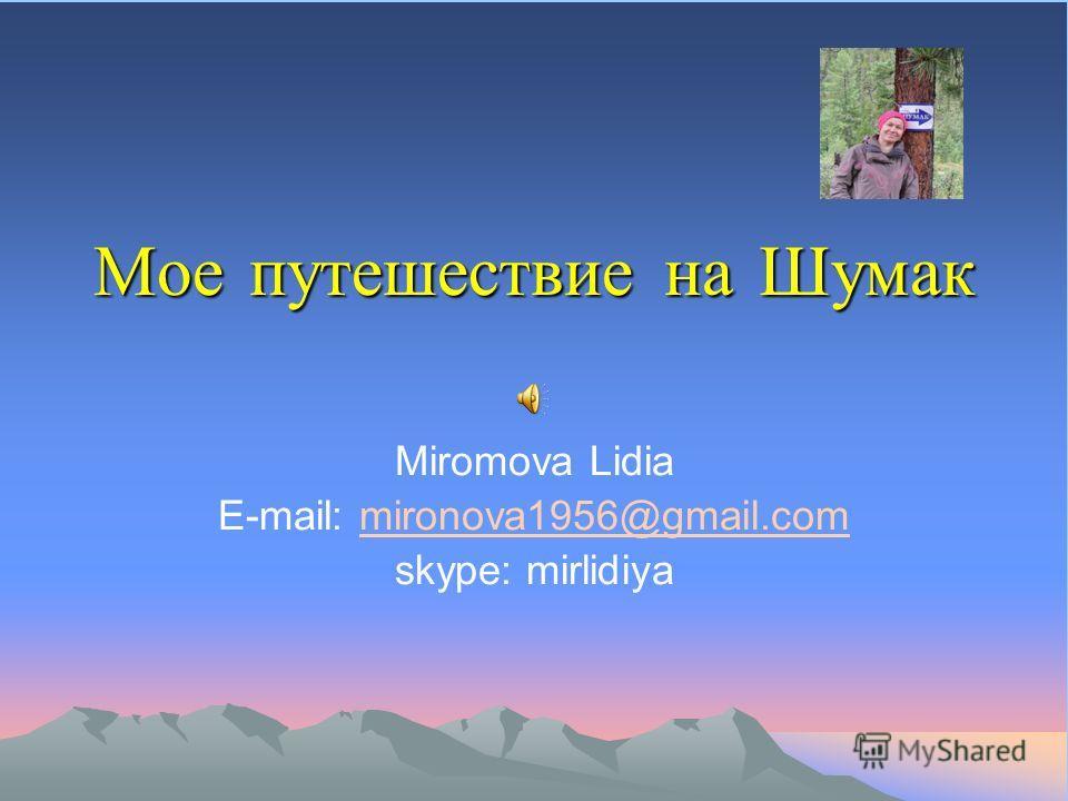 Мое путешествие на Шумак Miromova Lidia E-mail: mironova1956@gmail.commironova1956@gmail.com skype: mirlidiya