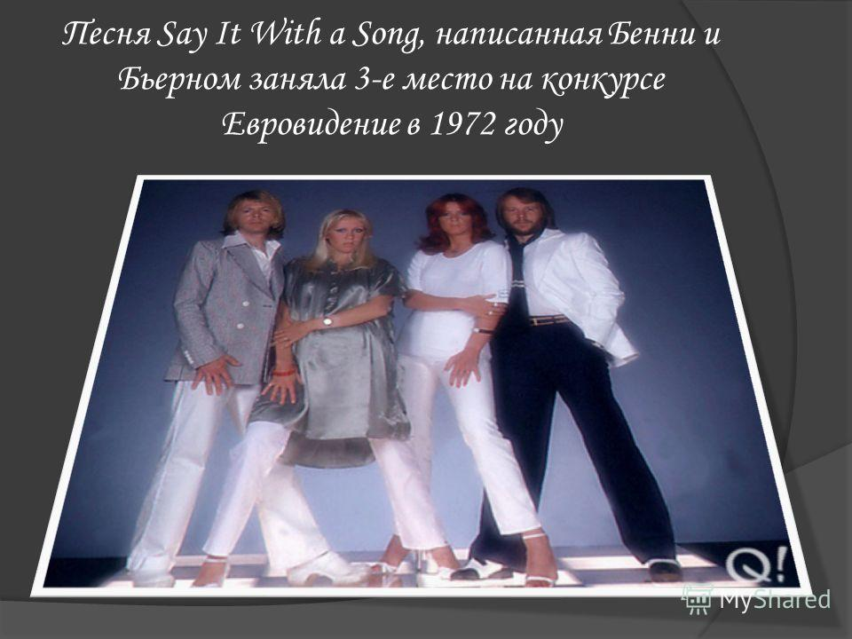 Песня Say It With a Song, написанная Бенни и Бьерном заняла 3-е место на конкурсе Евровидение в 1972 году