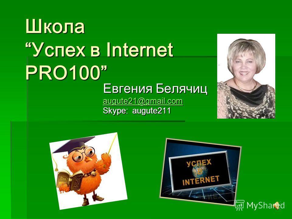 Школа Успех в Internet PRO100 Школа Успех в Internet PRO100 Евгения Белячиц augute21@gmail.com Skype: augute211