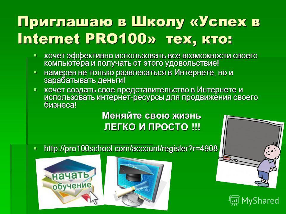 Приглашаю в Школу «Успех в Internet PRO100» тех, кто: хочет эффективно использовать все возможности своего компьютера и получать от этого удовольствие! хочет эффективно использовать все возможности своего компьютера и получать от этого удовольствие!