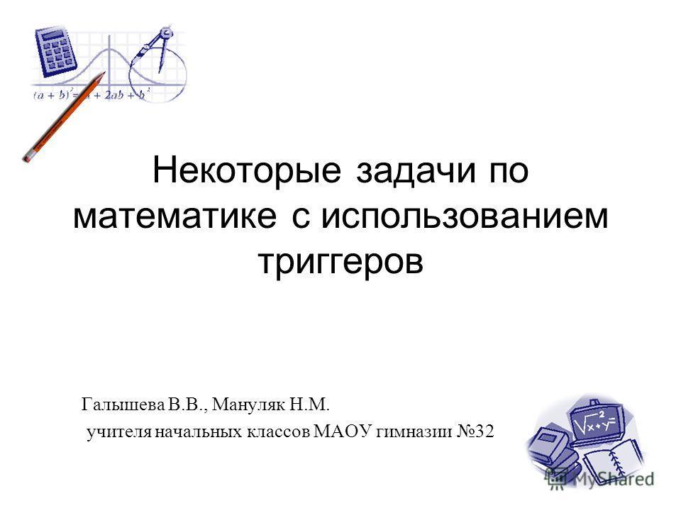 Некоторые задачи по математике с использованием триггеров Галышева В.В., Мануляк Н.М. учителя начальных классов МАОУ гимназии 32