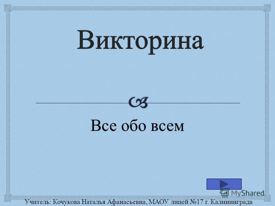 Все обо всем Учитель : Кочукова Наталья Афанасьевна, МАОУ лицей 17 г. Калининграда
