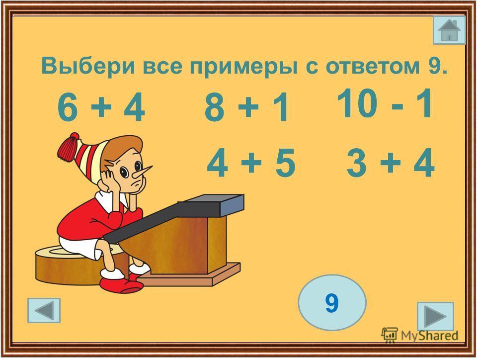 6 + 4 4 + 5 10 - 1 8 + 1 9 3 + 4 Выбери все примеры с ответом 9.