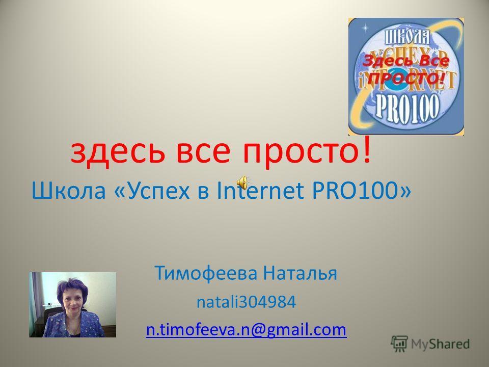 здесь все просто! Школа «Успех в Internet PRO100» Тимофеева Наталья natali304984 n.timofeeva.n@gmail.com