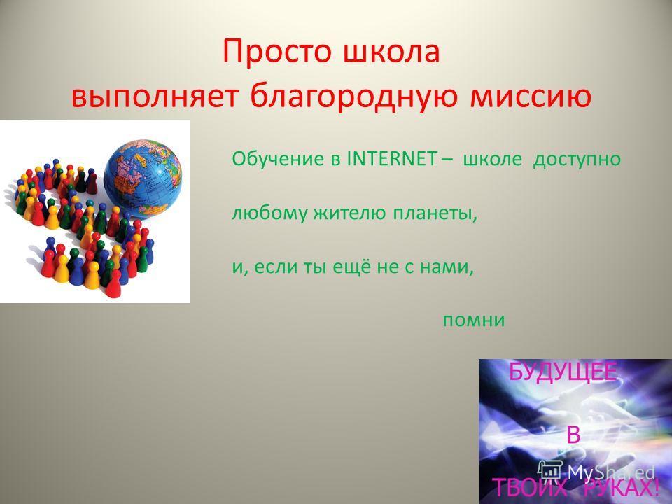 Просто школа выполняет благородную миссию Обучение в INTERNET – школе доступно любому жителю планеты, и, если ты ещё не с нами, помни