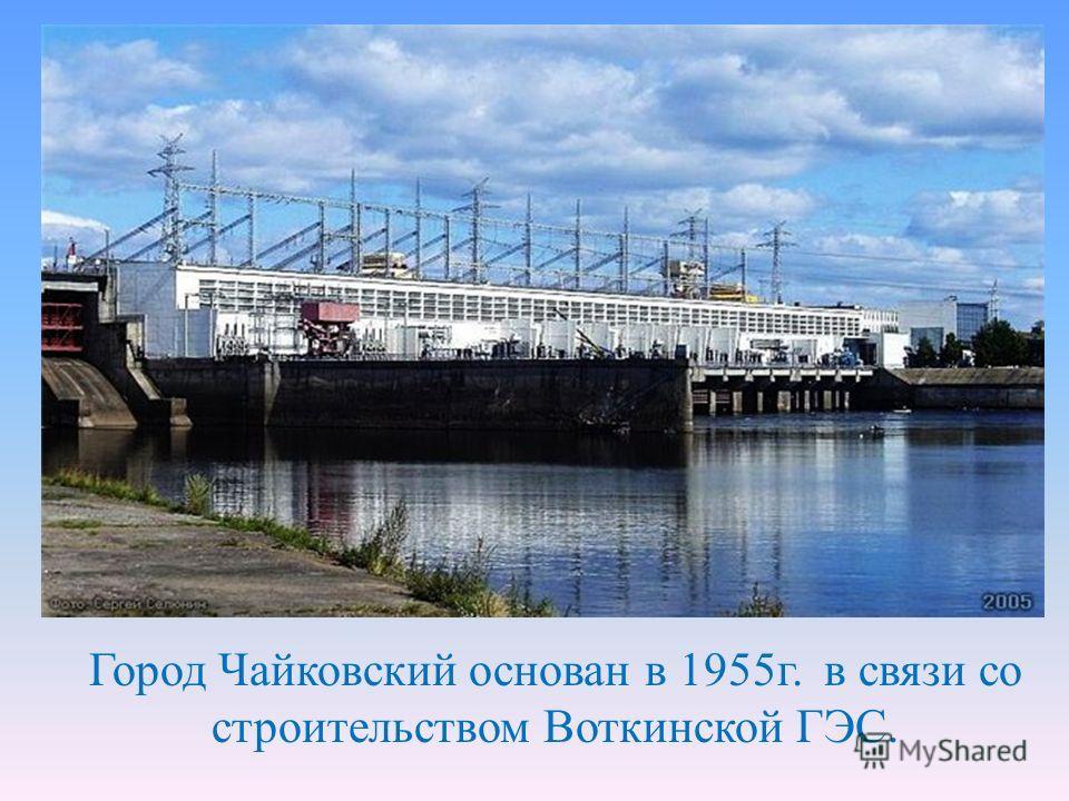 Город Чайковский основан в 1955г. в связи со строительством Воткинской ГЭС.
