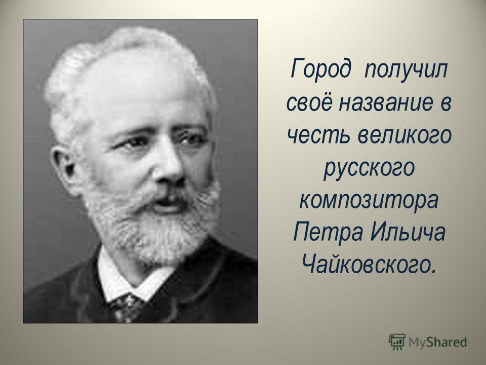 Город получил своё название в честь великого русского композитора Петра Ильича Чайковского.