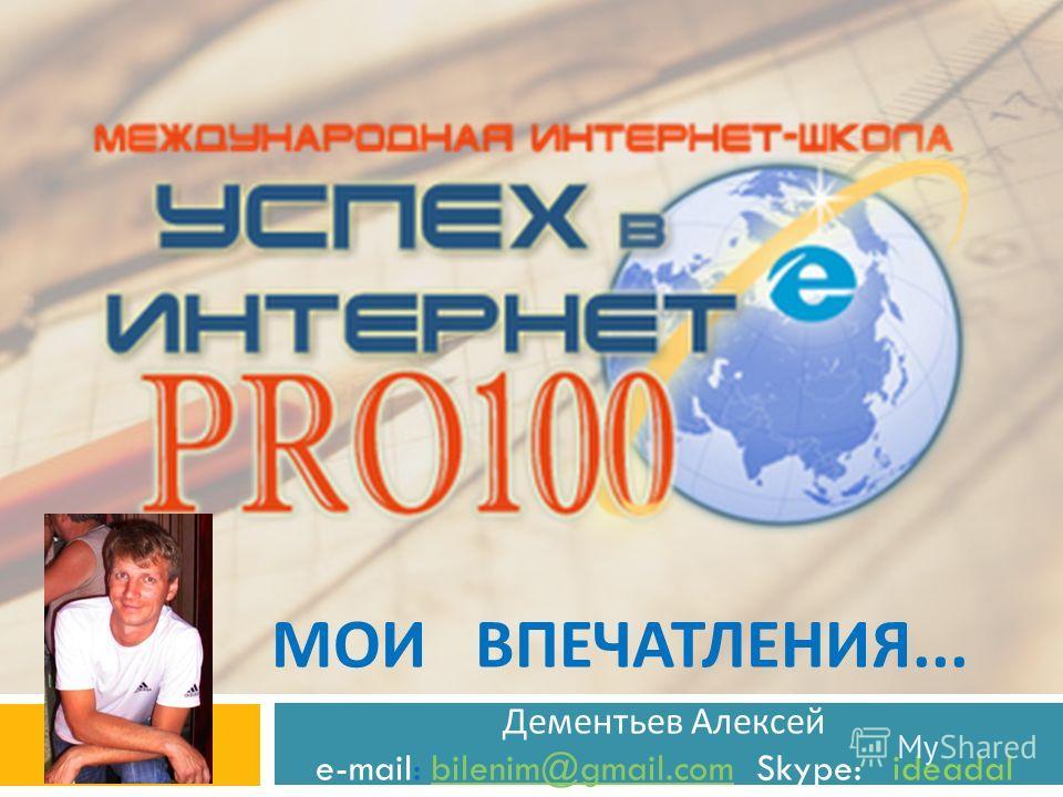 МОИ ВПЕЧАТЛЕНИЯ... Дементьев Алексей e-mail: bilenim@gmail.com Skype: ideadalbilenim@gmail.com