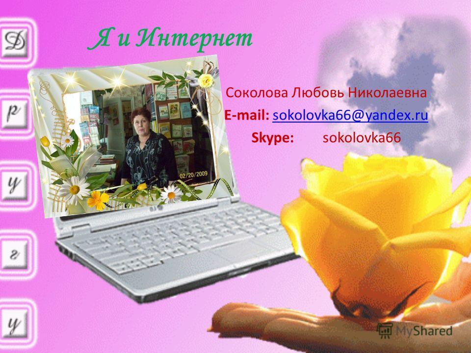 Я и Интернет Соколова Любовь Николаевна E-mail: sokolovka66@yandex.rusokolovka66@yandex.ru Skype: sokolovka66