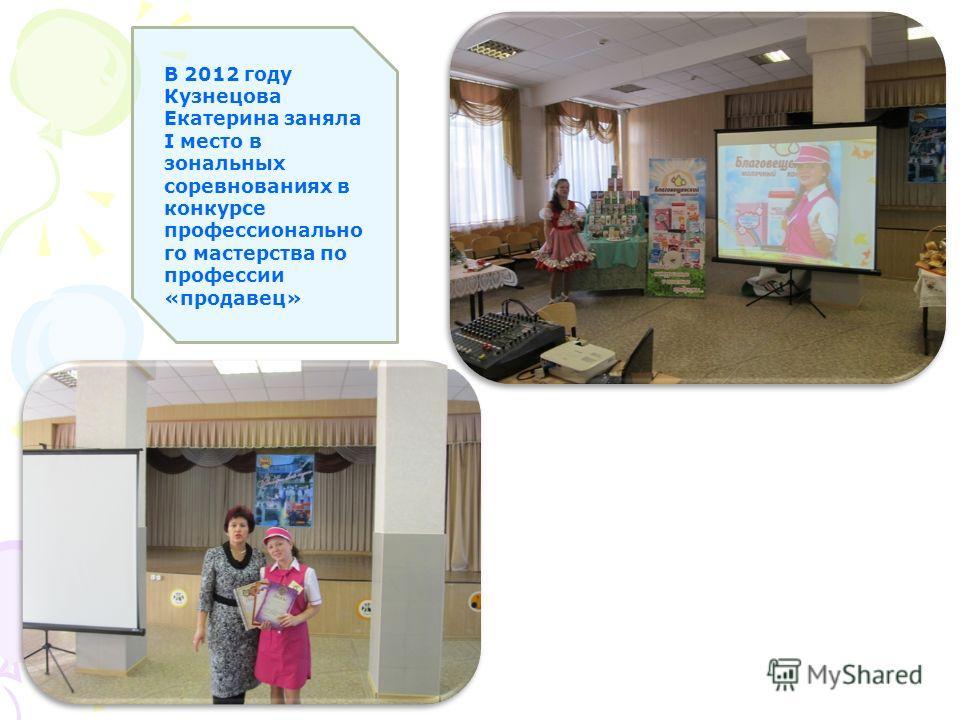 В 2012 году Кузнецова Екатерина заняла I место в зональных соревнованиях в конкурсе профессионально го мастерства по профессии «продавец»