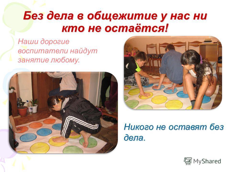 Без дела в общежитие у нас ни кто не остаётся! Наши дорогие воспитатели найдут занятие любому. Никого не оставят без дела.