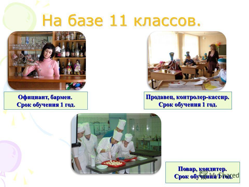 На базе 11 классов. Официант, бармен. Срок обучения 1 год. Продавец, контролер-кассир. Срок обучения 1 год. Повар, кондитер. Срок обучения 1 год. Срок обучения 1 год.