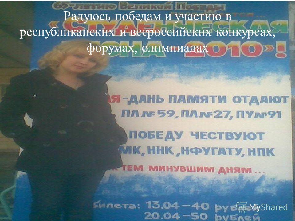 Радуюсь победам и участию в республиканских и всероссийских конкурсах, форумах, олимпиадах
