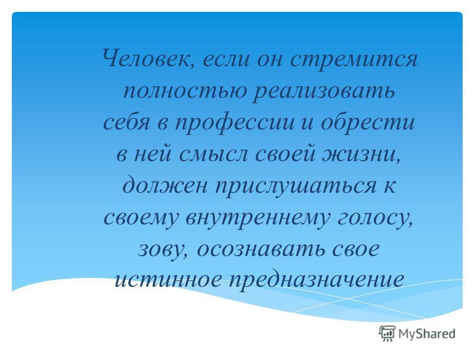 Человек, если он стремится полностью реализовать себя в профессии и обрести в ней смысл своей жизни, должен прислушаться к своему внутреннему голосу, зову, осознавать свое истинное предназначение