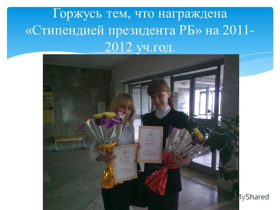 Горжусь тем, что награждена «Стипендией президента РБ» на 2011- 2012 уч.год.