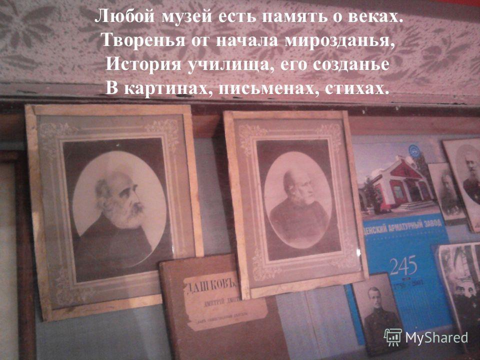 Любой музей есть память о веках. Творенья от начала мирозданья, История училища, его созданье В картинах, письменах, стихах.