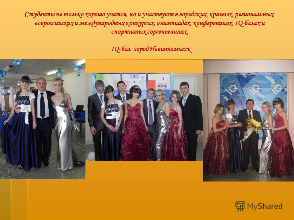 Студенты не только хорошо учатся, но и участвуют в городских, краевых, региональных, всероссийских и международных конкурсах, олимпиадах, конференциях, IQ-балах и спортивных соревнованиях. IQ-бал город Невинномысск