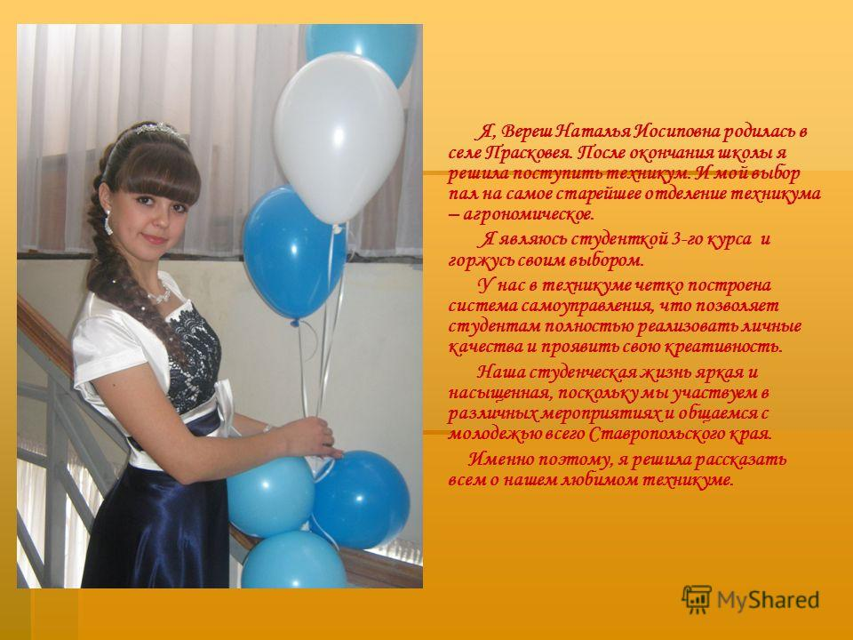 Я, Вереш Наталья Иосиповна родилась в селе Прасковея. После окончания школы я решила поступить техникум. И мой выбор пал на самое старейшее отделение техникума – агрономическое. Я являюсь студенткой 3-го курса и горжусь своим выбором. У нас в технику