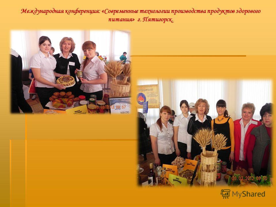 Международная конференция: «Современные технологии производства продуктов здорового питания» г. Пятигорск.