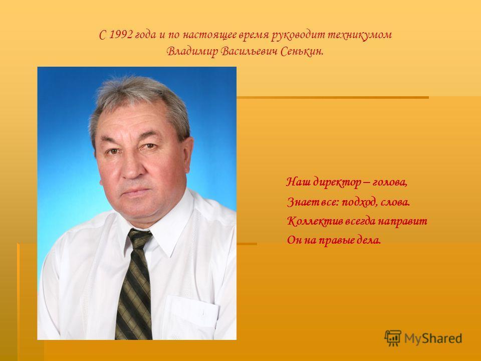 С 1992 года и по настоящее время руководит техникумом Владимир Васильевич Сенькин. Наш директор – голова, Знает все: подход, слова. Коллектив всегда направит Он на правые дела.