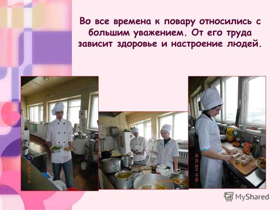 Во все времена к повару относились с большим уважением. От его труда зависит здоровье и настроение людей.