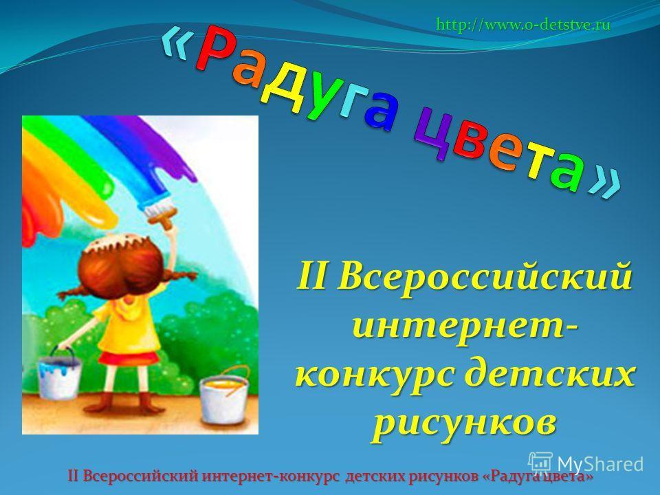 II Всероссийский интернет- конкурс детских рисунков http://www.o-detstve.ru II Всероссийский интернет-конкурс детских рисунков «Радуга цвета»