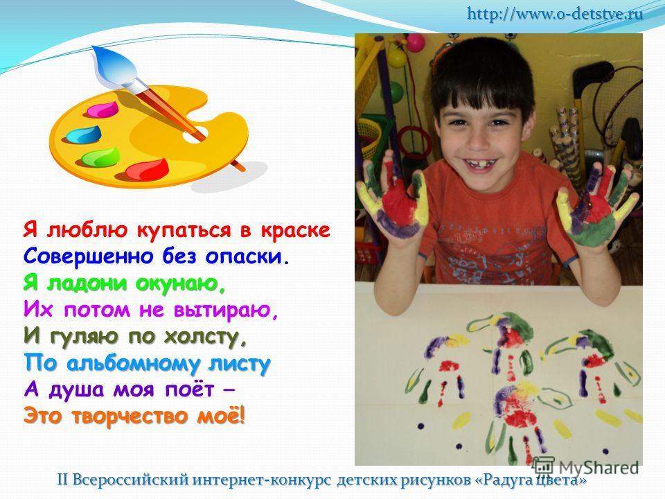 http://www.o-detstve.ru Я люблю купаться в краске Совершенно без опаски. Я ладони окунаю, Их потом не вытираю, И гуляю по холсту, По альбомному листу А душа моя поёт – Это творчество моё!