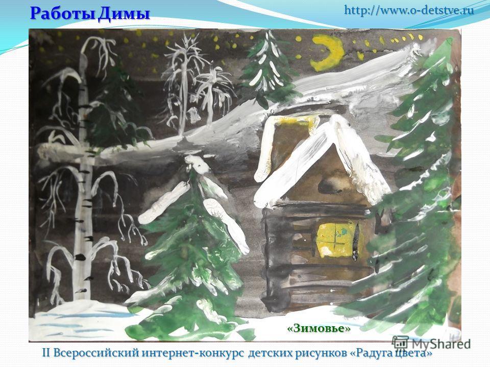 http://www.o-detstve.ru II Всероссийский интернет-конкурс детских рисунков «Радуга цвета» Работы Димы «Зимовье»