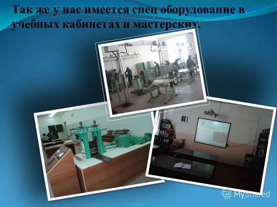 Так же у нас имеется спец оборудование в учебных кабинетах и мастерских.