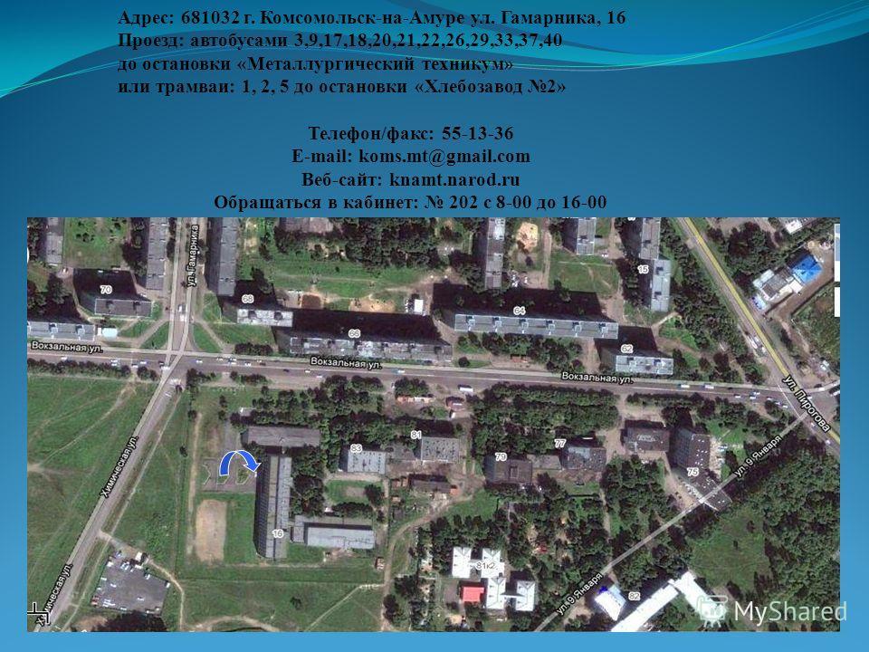 Адрес: 681032 г. Комсомольск-на-Амуре ул. Гамарника, 16 Проезд: автобусами 3,9,17,18,20,21,22,26,29,33,37,40 до остановки «Металлургический техникум» или трамваи: 1, 2, 5 до остановки «Хлебозавод 2» Телефон/факс: 55-13-36 Е-mail: koms.mt@gmail.com Ве