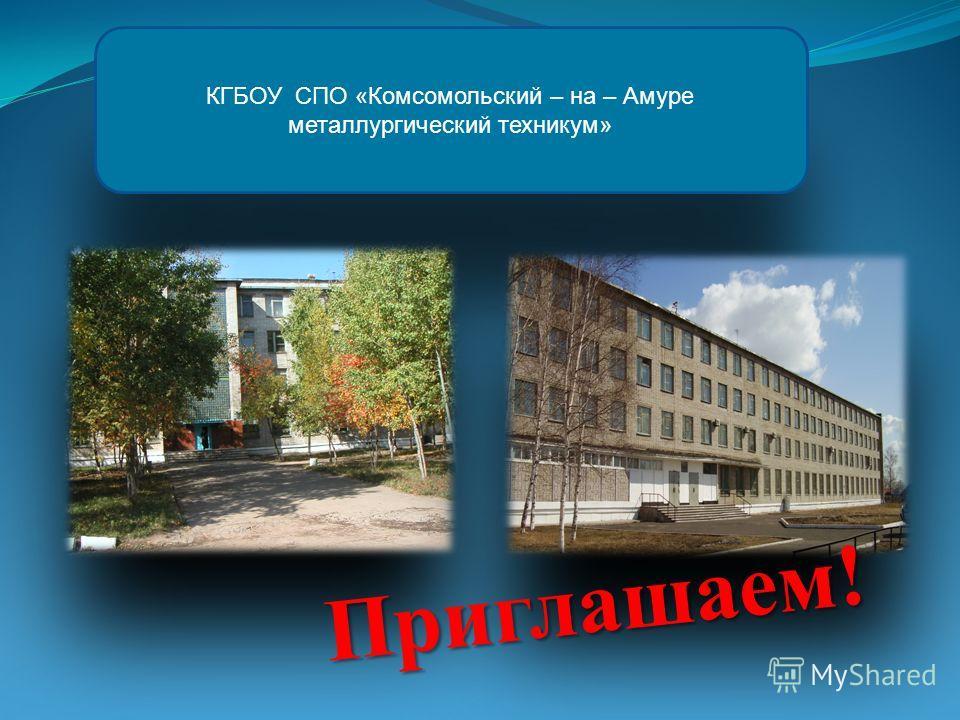 КГБОУ СПО «Комсомольский – на – Амуре металлургический техникум» Приглашаем!
