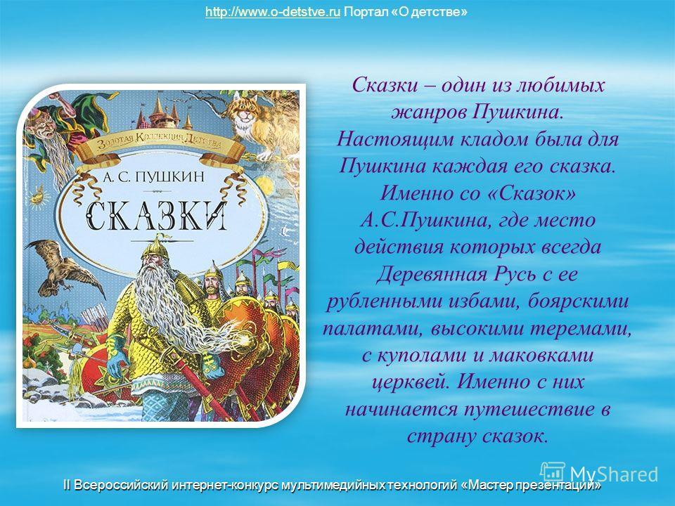 Сказки – один из любимых жанров Пушкина. Настоящим кладом была для Пушкина каждая его сказка. Именно со «Сказок» А.С.Пушкина, где место действия которых всегда Деревянная Русь с ее рубленными избами, боярскими палатами, высокими теремами, с куполами