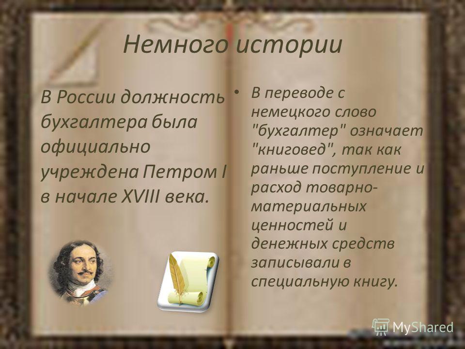 Немного истории В России должность бухгалтера была официально учреждена Петром I в начале XVIII века. В переводе с немецкого слово