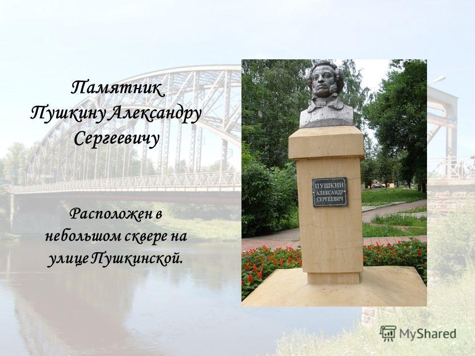 Памятник Пушкину Александру Сергеевичу Расположен в небольшом сквере на улице Пушкинской.
