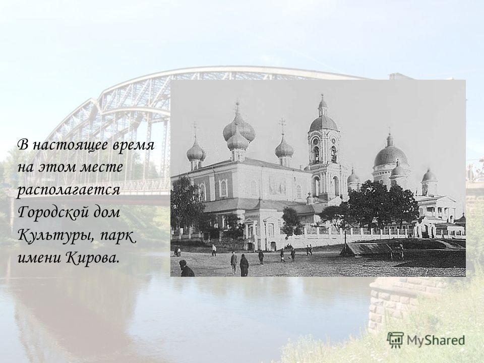 В настоящее время на этом месте располагается Городской дом Культуры, парк имени Кирова.