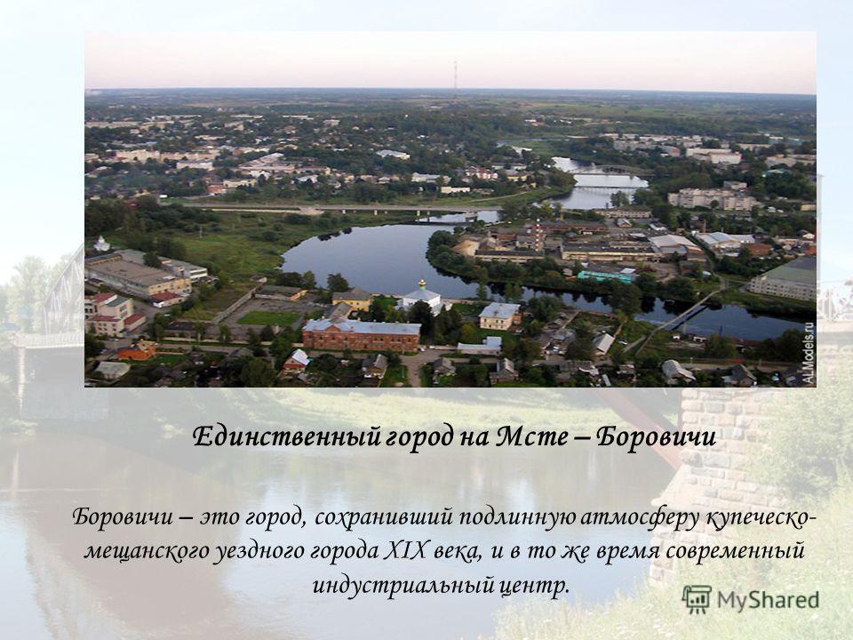 Единственный город на Мсте – Боровичи Боровичи – это город, сохранивший подлинную атмосферу купеческо- мещанского уездного города XIX века, и в то же время современный индустриальный центр.