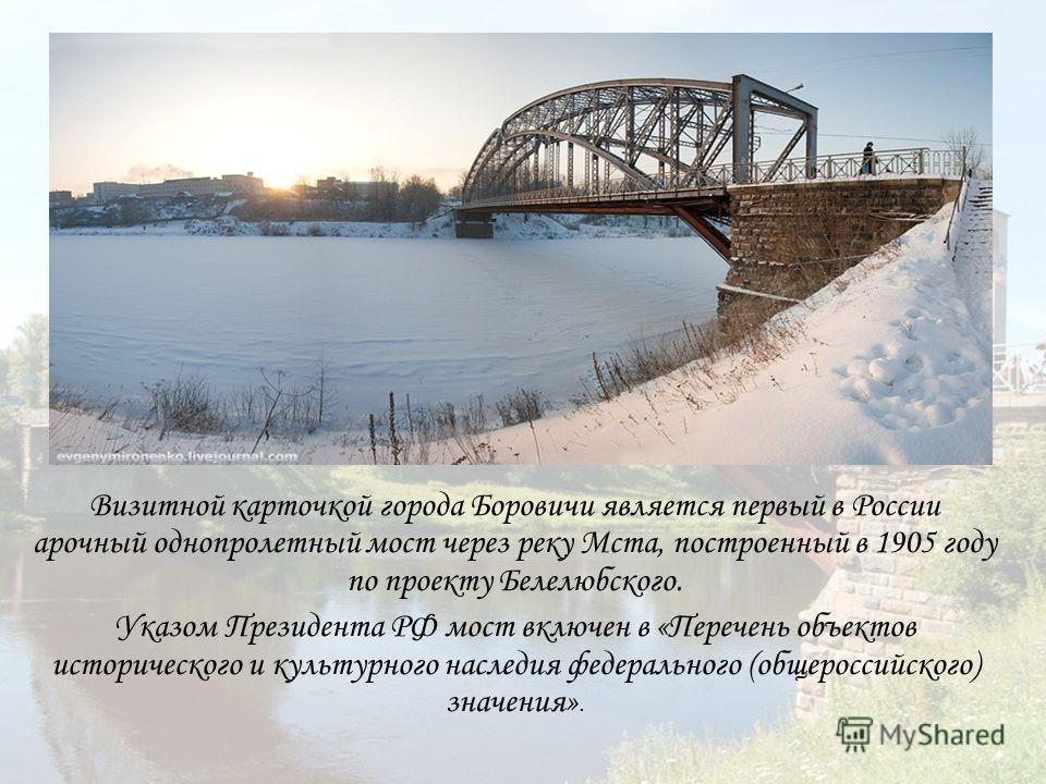 Визитной карточкой города Боровичи является первый в России арочный однопролетный мост через реку Мста, построенный в 1905 году по проекту Белелюбского. Указом Президента РФ мост включен в «Перечень объектов исторического и культурного наследия федер