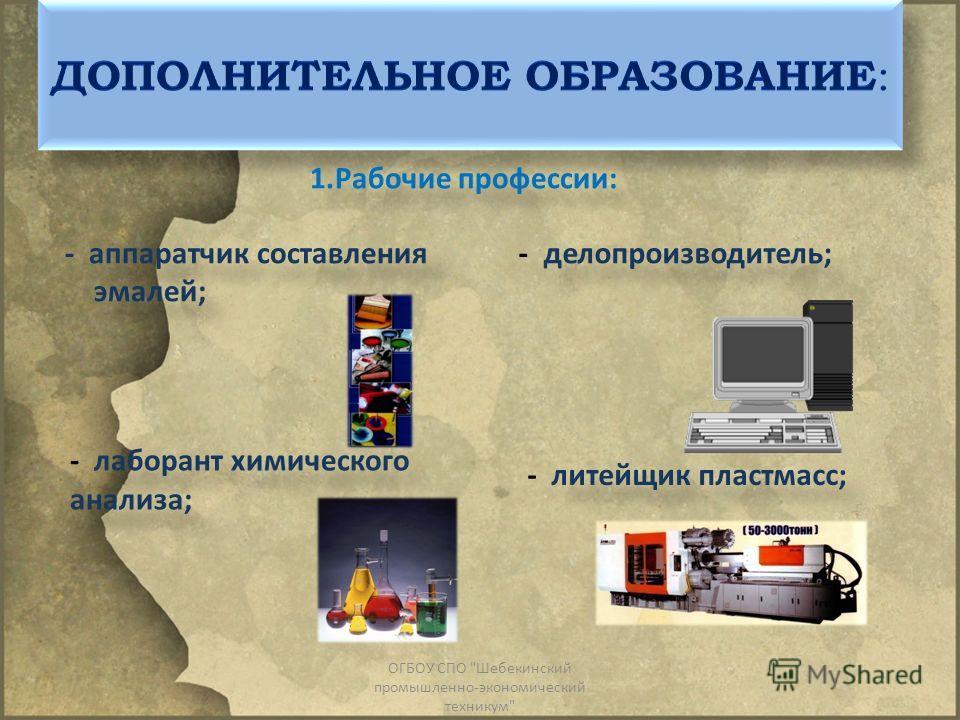 1.Рабочие профессии: - аппаратчик составления эмалей; - делопроизводитель; - лаборант химического анализа; - литейщик пластмасс; ОГБОУ СПО Шебекинский промышленно-экономический техникум
