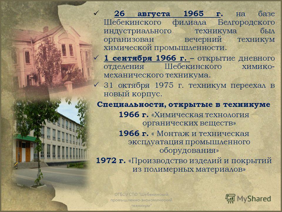 26 августа 1965 г. на базе Шебекинского филиала Белгородского индустриального техникума был организован вечерний техникум химической промышленности. 1 сентября 1966 г. – открытие дневного отделения Шебекинского химико- механического техникума. 31 окт